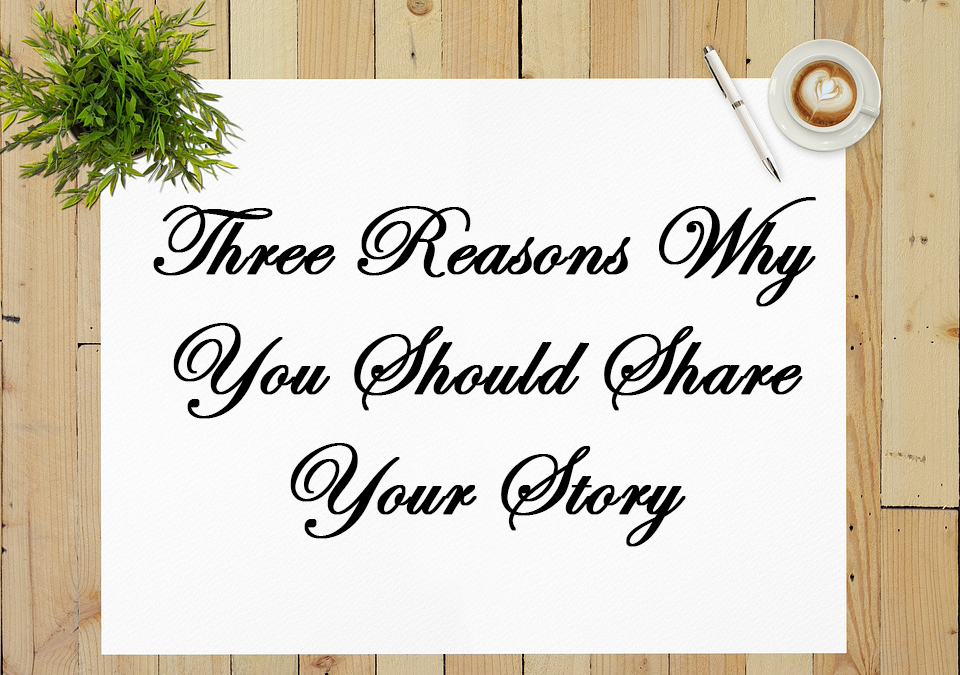 Three Reasons Why You Should Share Your Story